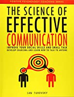 The Science of Effective Communication: Improve Your Social Skills and Small Talk, Develop Charisma and Learn How to Talk to Anyone (Positive Psychology Coaching)