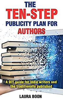 The Ten-Step Publicity Plan for Authors: A DIY guide for indie writers and the traditionally published by [Laura Boon]