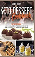Keto Desserts Cookbook: Top 100 Fat Burning, Easy And Delicious Keto Dessert Recipes To Reset Your Body Sugar And Reverse Disease