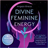 Divine Feminine Energy: How to Manifest with Goddess Energy & Feminine Energy Awakening Secrets They Don't Want You to Know About (Manifesting for Women & Feminine Energy Awakening - 2 in 1 Collection)