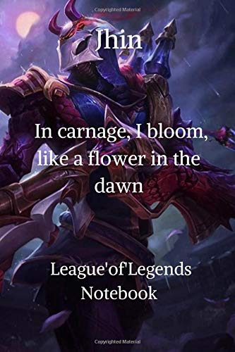 Jhin In carnage, I bloom, like a flower in the dawn League'of'Legends Notebook: The Hilarious Notebook  Journal ,blank lined ruled notebook for gamers , writing, 100 lined pages, size 6 x 9 inches .