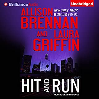 Hit and Run     Moreno & Hart Mysteries, Book 2              Written by:                                                                                                                                 Allison Brennan,                                                                                        Laura Griffin                               Narrated by:                                                                                                                                 Joyce Bean,                                                                                        Kate Rudd                      Length: 6 hrs and 54 mins     Not rated yet     Overall 0.0