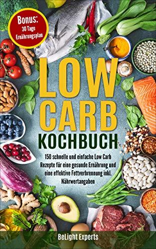 Low Carb Kochbuch: 150 schnelle und einfache Low Carb Rezepte für eine gesunde Ernährung und eine effektive Fettverbrennung inkl. Nährwertangaben Bonus: 30 Tage Ernährungsplan