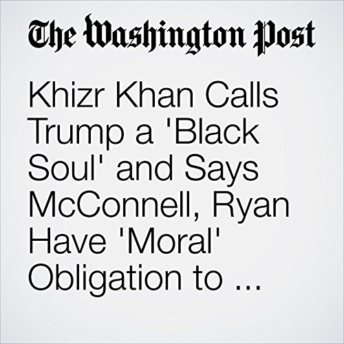 Khizr Khan Calls Trump a 'Black Soul' and Says McConnell, Ryan Have 'Moral' Obligation to Repudiate Him audiobook cover art