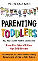 Parenting Toddlers: How You Can Use Positive Discipline to Raise Kids Who Will Have High Self-Esteem, Including Tips for Sleep Training, Handing Tantrums and a Guide to Potty Training