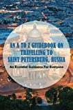 An A To Z Guidebook On Travelling To Saint Petersburg, Russia: An Essential Guidance For Everyone: Saint Petersburg Travel Guide