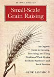 Small-Scale Grain Raising: An Organic Guide to Growing, Processing, and Using Nutritious Whole Grains for Home Gardeners and Local Farmers, 2nd Edition