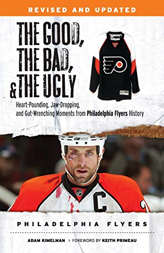 Good, the Bad, & the Ugly: Philadelphia Flyers: Heart-Pounding, Jaw-Dropping, and Gut-Wrenching Moments from Philadelphia Flyers History (The Good, the Bad, and the Ugly)