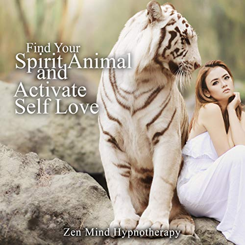 Find Your Spirit Animal and Activate Self Love: Guided Hypnosis and Meditation to Discover Your Very Own Power Animal and Inner Spirit Guide for Finer, Refined Choice-Making and Activity Engagement