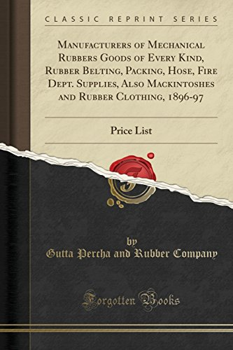 Manufacturers of Mechanical Rubbers Goods of Every Kind, Rubber Belting, Packing, Hose, Fire Dept. Supplies, Also Mackintoshes and Rubber Clothing, 1896-97: Price List (Classic Reprint)