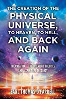 The Creation of the Physical Universe, to Heaven, to Hell, and Back Again: The Creation - The Scientific Theories And A Spiritual Theology
