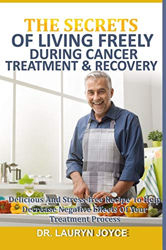 THE SECRETS OF LIVING FREELY DURING CANCER TREATMENT & RECOVERY: Delicious And Stress-Free Recipe To Help Decrease Negative Effect Of Your Treatment Process
