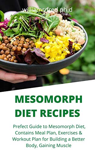 MESOMORPH DIET RECIPES : Prefect Guide to Mesomorph Diet, Contains Meal Plan, Exercises & Workout Plan for Building a Better Body, Gaining Muscle
