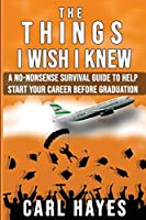The Things I Wish I Knew: A No-Nonsense Survival Guide To Help Start Your Career Before Graduation