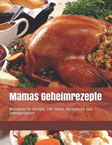 Mamas Geheimrezepte: Notizbuch für Rezepte 100 Seiten, Rezeptbuch zum Selbstgestalten!