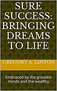 Sure Success: Bringing Dreams to Life: Embraced by the greatest minds and the wealthy by [Gregory A. Linton]