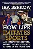 How Life Imitates Sports: A Sportswriter Recounts, Relives, and Reckons with 50 Years on the Sports Beat