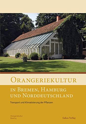 Orangeriekultur in Bremen, Hamburg und Norddeutschland: Transport und Klimatisierung der Pflanzen (Schriftenreihe des Arbeitskreises Orangerien in Deutschland e.V.)