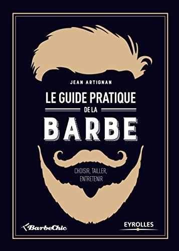 Le guide pratique de la barbe : Choisir, tailler, entretenir