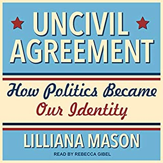 Uncivil Agreement     How Politics Became Our Identity              By:                                                                                                                                 Lilliana Mason                               Narrated by:                                                                                                                                 Rebecca Gibel                      Length: 5 hrs and 57 mins     3 ratings     Overall 4.3