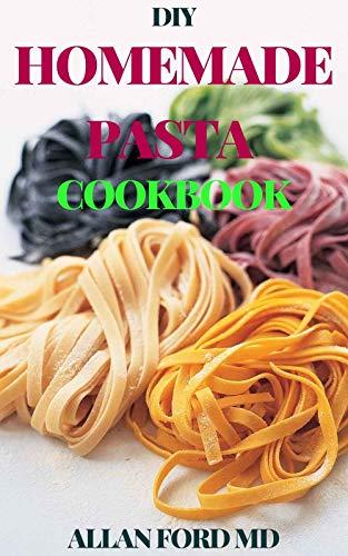 DIY HOMEMADE PASTA COOKBOOK: DIY Pasta Cookbook with Easy Recipes & Guides to Make Fresh Pasta (English Edition)