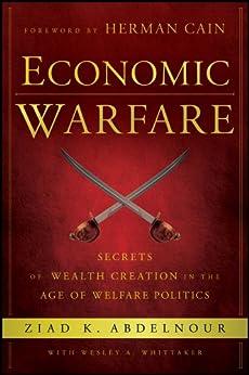 Economic Warfare: Secrets of Wealth Creation in the Age of Welfare Politics by [Ziad K. Abdelnour, Herman Cain, Wesley A. Whittaker]