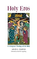 Holy Eros: A Liturgical Theology of the Body