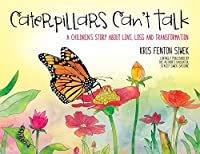 Caterpillars Can't Talk: A Children's Story About Love, Loss and Transformation