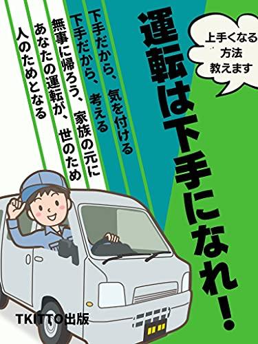 運転は下手になれ: 下手だから、気を付ける 下手だから、考える 無事に帰ろう、家族の元に