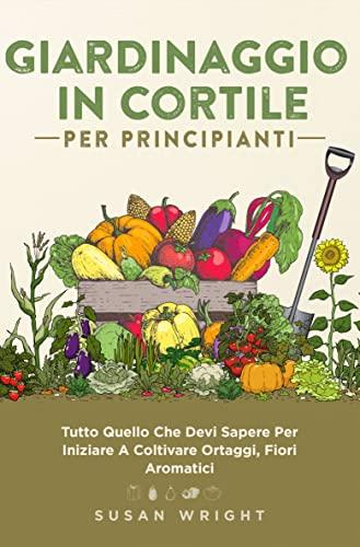 Giardinaggio In Cortile Per Principianti: Tutto Quello Che Dovete Sapere Per Iniziare A Coltivare Verdure, Fiori Ed Erbe In Casa.