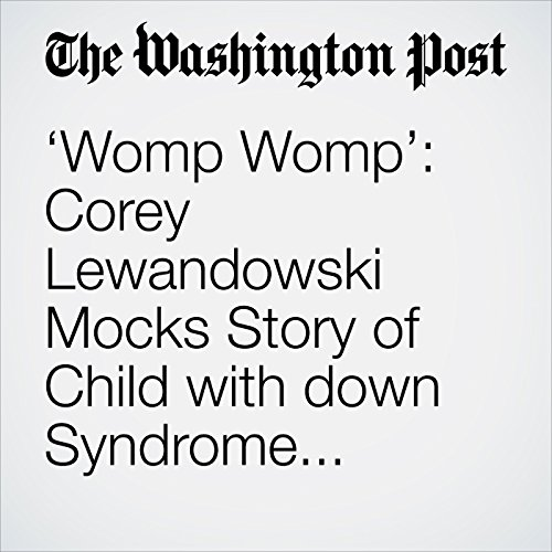 'Womp Womp': Corey Lewandowski Mocks Story of Child with down Syndrome Separated from Parents copertina