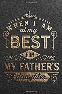 When I Am At My Best I Am My Fathers Daughter: Uniquely Cool, Great & Funny Fathers Day Notebook Gifts for Dad, Stepdad, G...