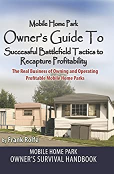 Mobile Home Park Owner's Guide To Successful Battlefield Tactics to Recapture Profitability: The Real Business Of Owning and Operating Profitable Mobile Home Parks by [Frank Rolfe, Dave Reynolds]