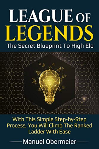League Of Legends - The Secret Blueprint To High Elo: With This Simple Step-by-Step Process, You Will Climb The Ranked Ladder With Ease (League Of Legends Guide Book 2) (English Edition)