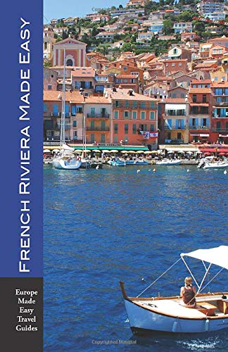French Riviera Made Easy: The Best of the Côte d'Azur: Nice, Monaco, St-Tropez, Cannes, Antibes, Villefranche and More! (Europe Made Easy)