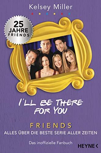 I'll be there for you: Friends – Alles über die beste Serie aller Zeiten. Das inoffizielle Fanbuch