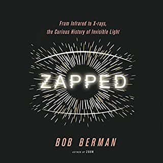 Zapped     From Infrared to X-rays, the Curious History of Invisible Light              By:                                                                                                                                 Bob Berman                               Narrated by:                                                                                                                                 Peter Ganim                      Length: 8 hrs and 10 mins     74 ratings     Overall 4.7