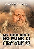 My God Ain't No Punk !!! So Why Do You Treat Him Like One ?!!