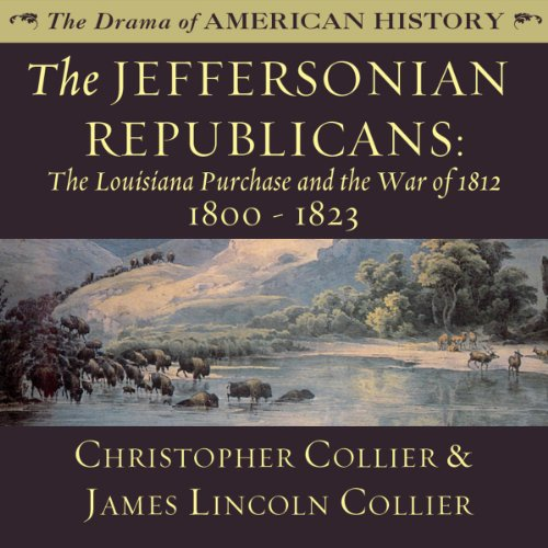 The Jeffersonian Republicans: The Louisiana Purchase and the War of 1812; 1800 - 1823 Audiobook By Christopher Collier,                                                                                        James Lincoln Collier cover art