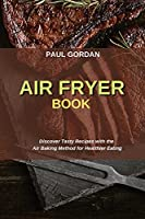 Air Fryer Book: Discover Tasty Recipes with the Air Baking Method for Healthier Eating