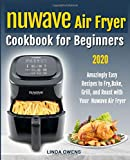Nuwave Air Fryer Cookbook for Beginners: Amazingly Easy Recipes to Fry, Bake, Grill, And Roast With your Nuwave Air Fryer
