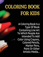 Coloring Book for Kids: A Coloring Book Is a Type Of Book Containing Line Art To Which People Are Intended To Add Color Using Crayons, Colored Pencils, Marker Pens, Paint Or Other Artistic Media.