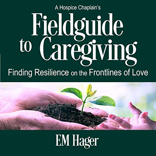 A Hospice Chaplain's Fieldguide to Caregiving Audiobook By EM Hager cover art