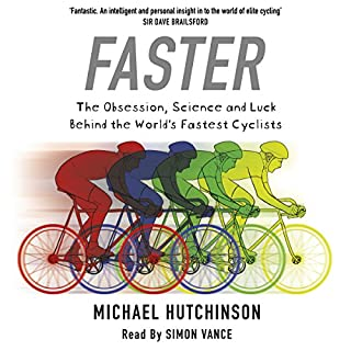 Faster     The Obsession, Science and Luck Behind the World's Fastest Cyclists              By:                                                                                                                                 Michael Hutchinson                               Narrated by:                                                                                                                                 Simon Vance                      Length: 6 hrs and 31 mins     133 ratings     Overall 4.5
