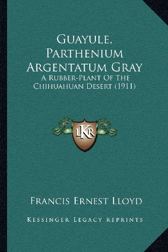 Guayule, Parthenium Argentatum Gray: A Rubber-Plant of the Chihuahuan Desert (1911) a Rubber-Plant of the Chihuahuan Desert (1911)