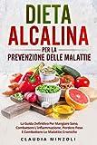 dieta alcalina per la prevenzione delle malattie: la guida definitiva per mangiare sano, combattere l'infiammazione, perdere peso e combattere le malattie croniche