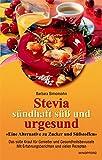 Stevia. Sündhaft süß und urgesund: Eine Alternative zu Zucker und Süßstoffen. Das süße Kraut für Genießer und Gesundheitsbewußte. Mit Erfahrungsberichten und vielen Rezepten