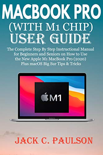 MACBOOK PRO (WITH M1 CHIP) USER GUIDE: The Complete Step By Step Instructional Manual for Beginners and Seniors on How to Use the New Apple M1 MacBook ... Big Sur Tips & Tricks (English Edition)