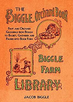 The Biggle Orchard Book: Fruit and Orchard Gleanings from Bough to Basket, Gathered and Packed into Book Form by [Jacob Biggle]