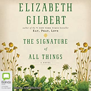 The Signature of All Things                   By:                                                                                                                                 Elizabeth Gilbert                               Narrated by:                                                                                                                                 Juliet Stevenson                      Length: 21 hrs and 43 mins     286 ratings     Overall 4.6